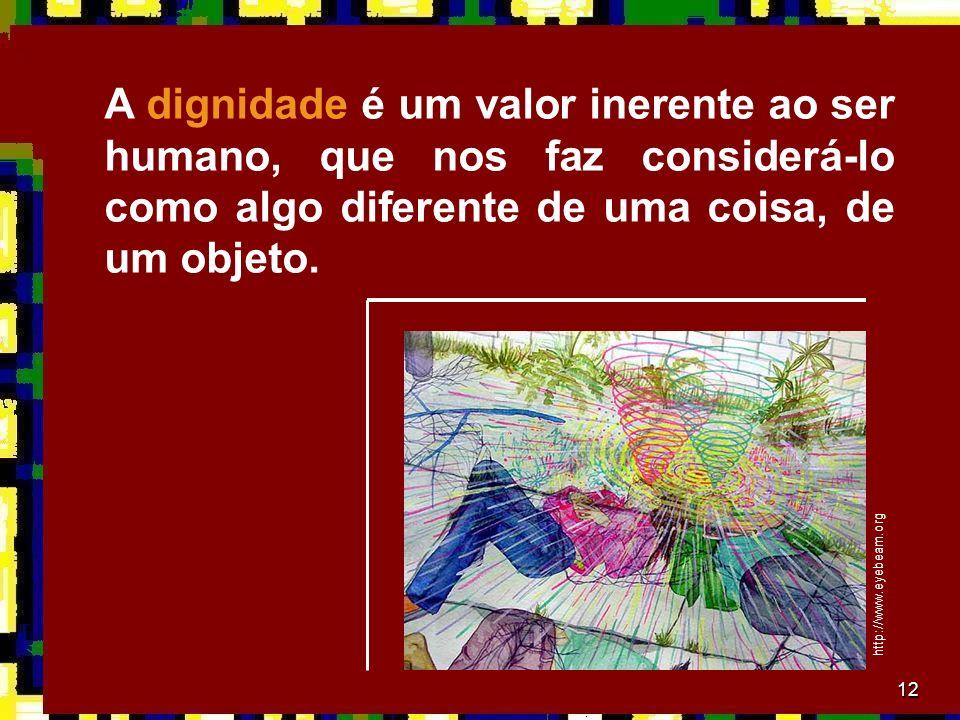 A dignidade é um valor inerente ao ser humano, que nos faz considerá-lo como algo diferente de uma coisa, de um objeto.