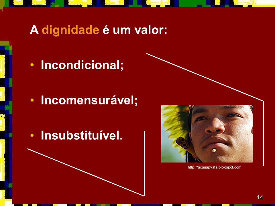A dignidade é um valor: Incondicional; Incomensurável; Insubstituível.