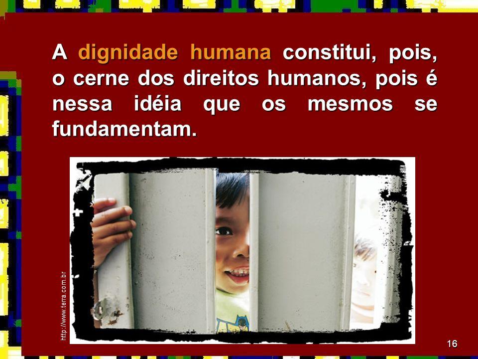 A dignidade humana constitui, pois, o cerne dos direitos humanos, pois é nessa idéia que os mesmos se fundamentam.