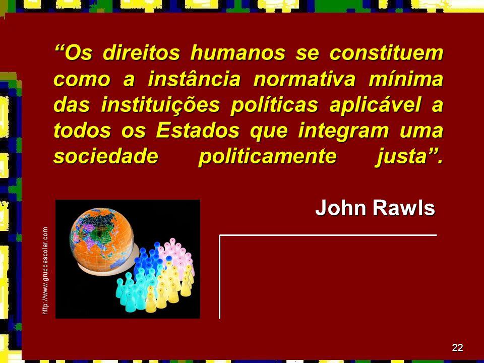 Os direitos humanos se constituem como a instância normativa mínima das instituições políticas aplicável a todos os Estados que integram uma sociedade politicamente justa . John Rawls