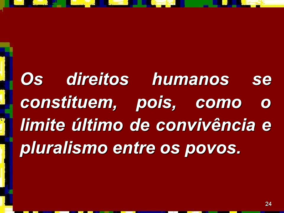 Os direitos humanos se constituem, pois, como o limite último de convivência e pluralismo entre os povos.