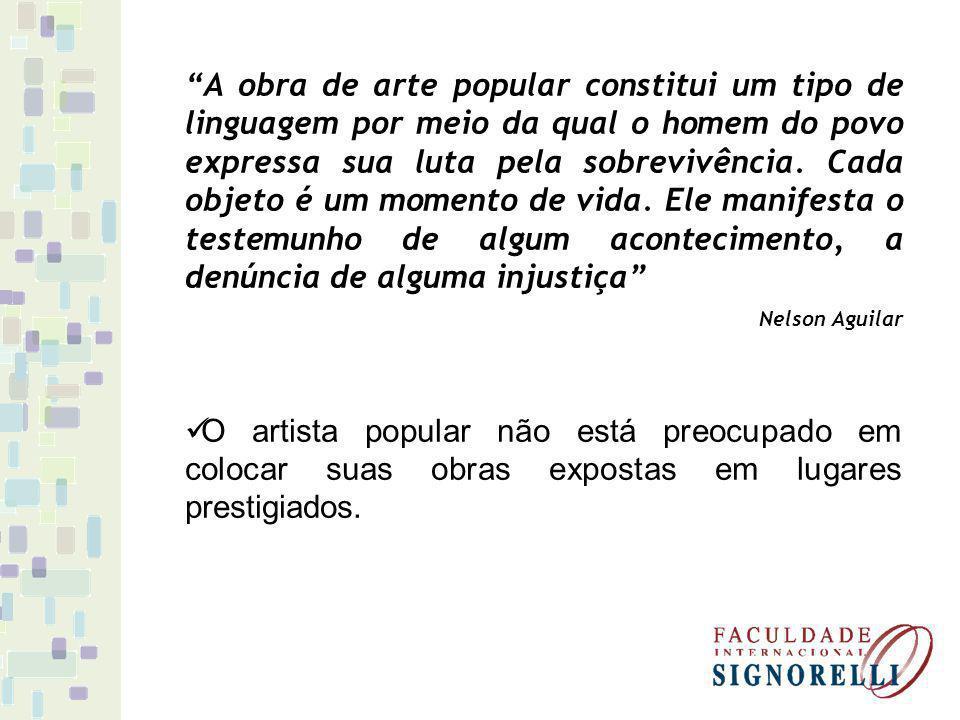 A obra de arte popular constitui um tipo de linguagem por meio da qual o homem do povo expressa sua luta pela sobrevivência. Cada objeto é um momento de vida. Ele manifesta o testemunho de algum acontecimento, a denúncia de alguma injustiça