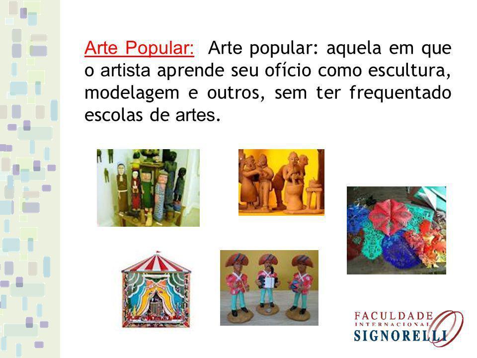 Arte Popular: Arte popular: aquela em que o artista aprende seu ofício como escultura, modelagem e outros, sem ter frequentado escolas de artes.