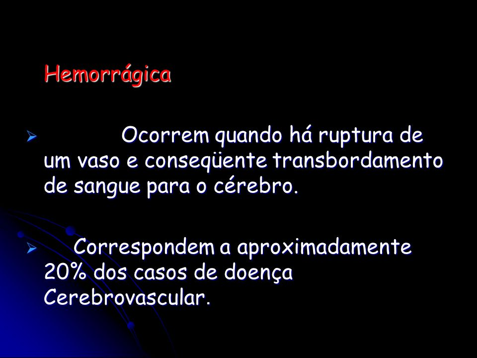 Hemorrágica Ocorrem quando há ruptura de um vaso e conseqüente transbordamento de sangue para o cérebro.