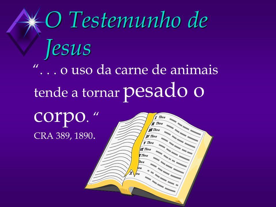 O Testemunho de Jesus . . . o uso da carne de animais tende a tornar pesado o corpo. CRA 389, 1890.