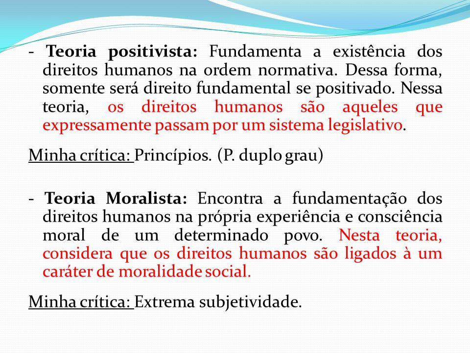 - Teoria positivista: Fundamenta a existência dos direitos humanos na ordem normativa. Dessa forma, somente será direito fundamental se positivado. Nessa teoria, os direitos humanos são aqueles que expressamente passam por um sistema legislativo.