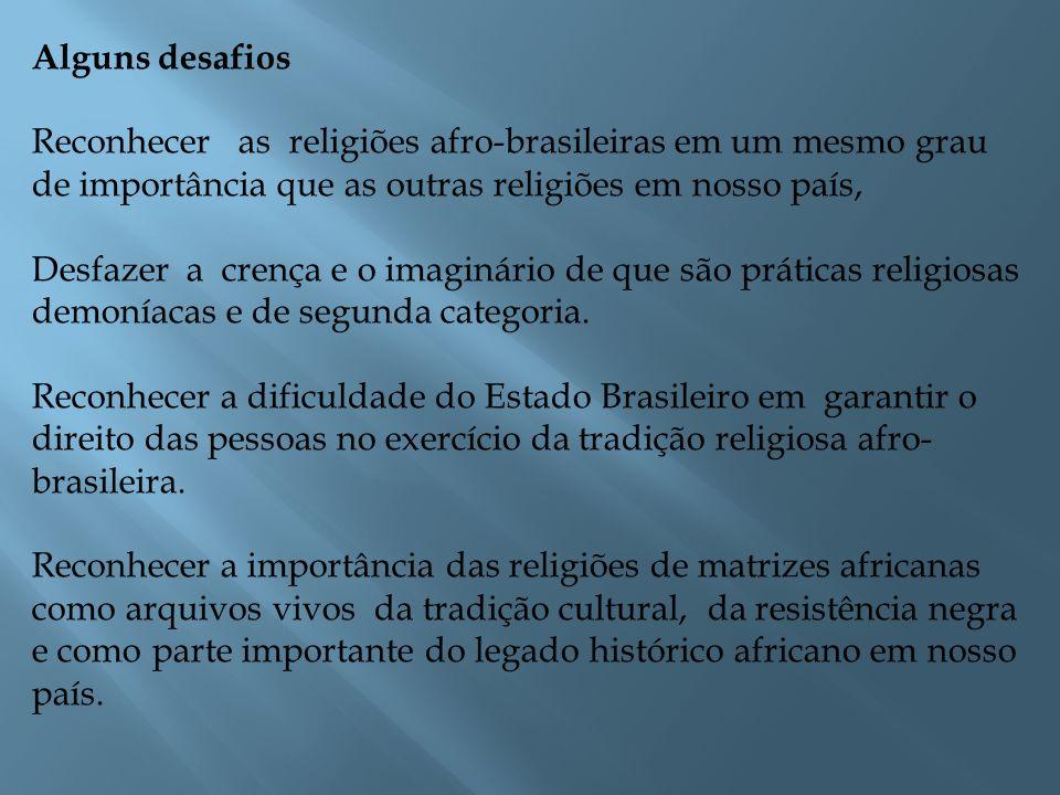 Alguns desafios Reconhecer as religiões afro-brasileiras em um mesmo grau de importância que as outras religiões em nosso país,