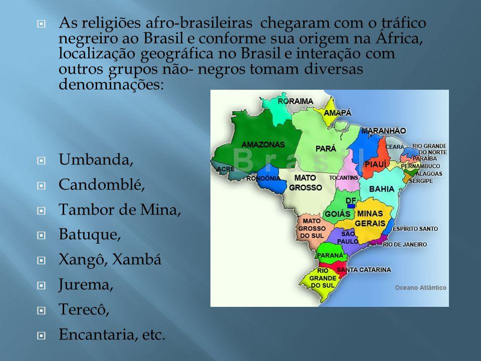 As religiões afro-brasileiras chegaram com o tráfico negreiro ao Brasil e conforme sua origem na África, localização geográfica no Brasil e interação com outros grupos não- negros tomam diversas denominações: