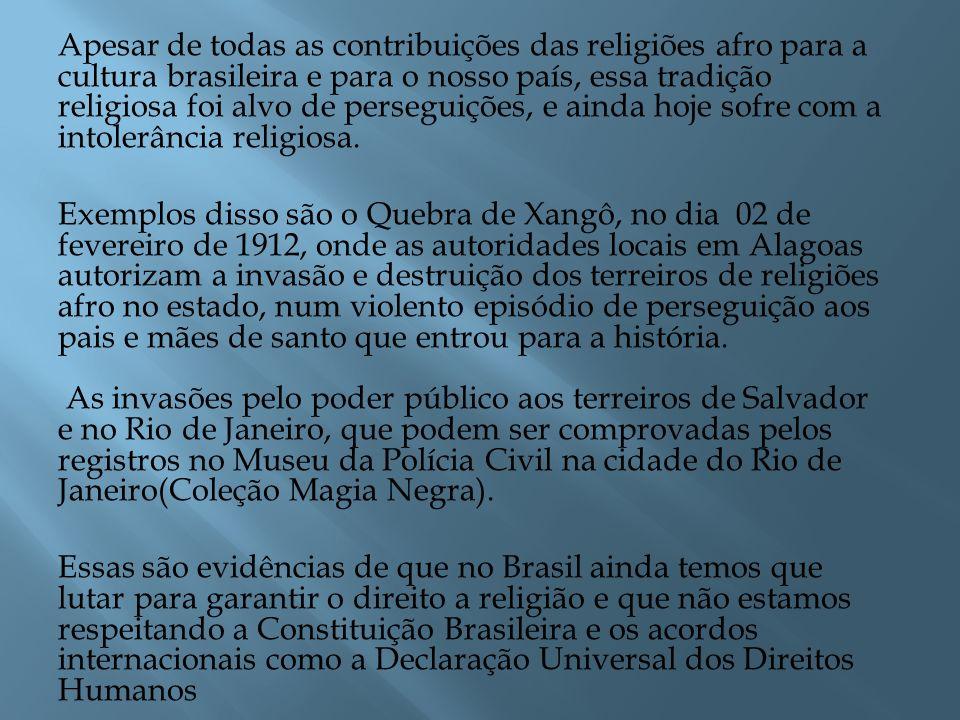 Apesar de todas as contribuições das religiões afro para a cultura brasileira e para o nosso país, essa tradição religiosa foi alvo de perseguições, e ainda hoje sofre com a intolerância religiosa.