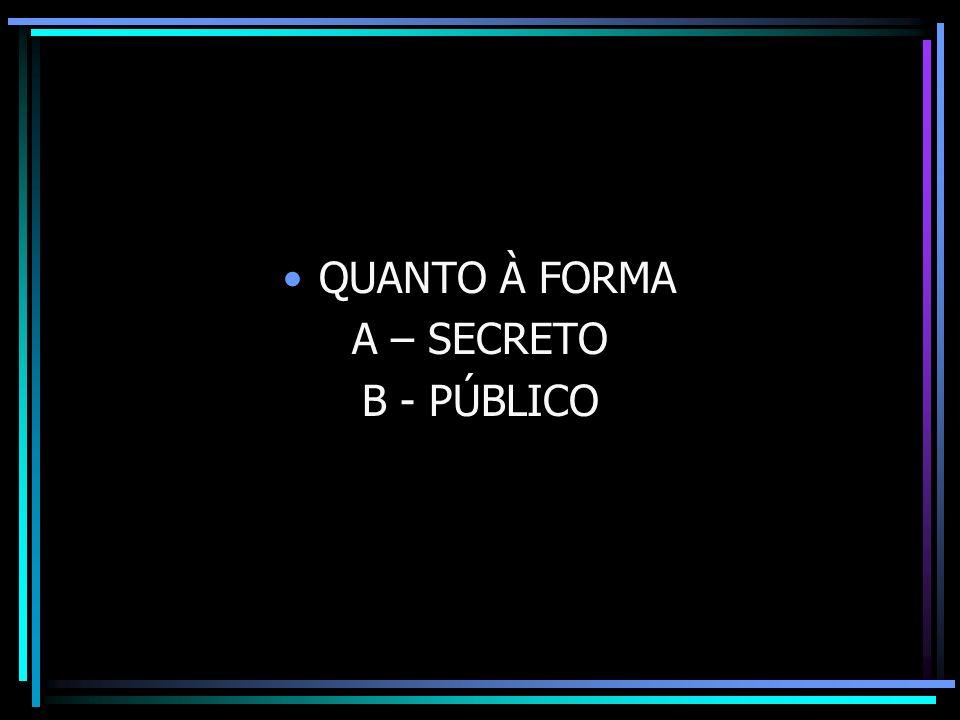 QUANTO À FORMA A – SECRETO B - PÚBLICO