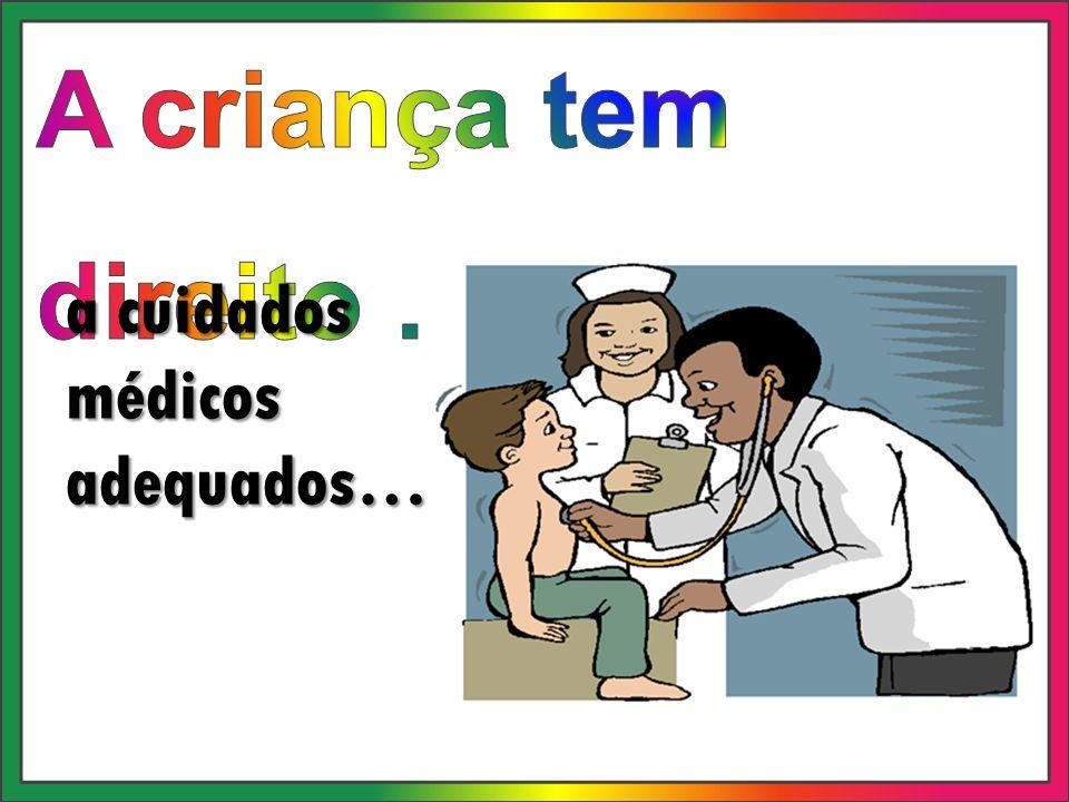 A criança tem direito … a cuidados médicos adequados…