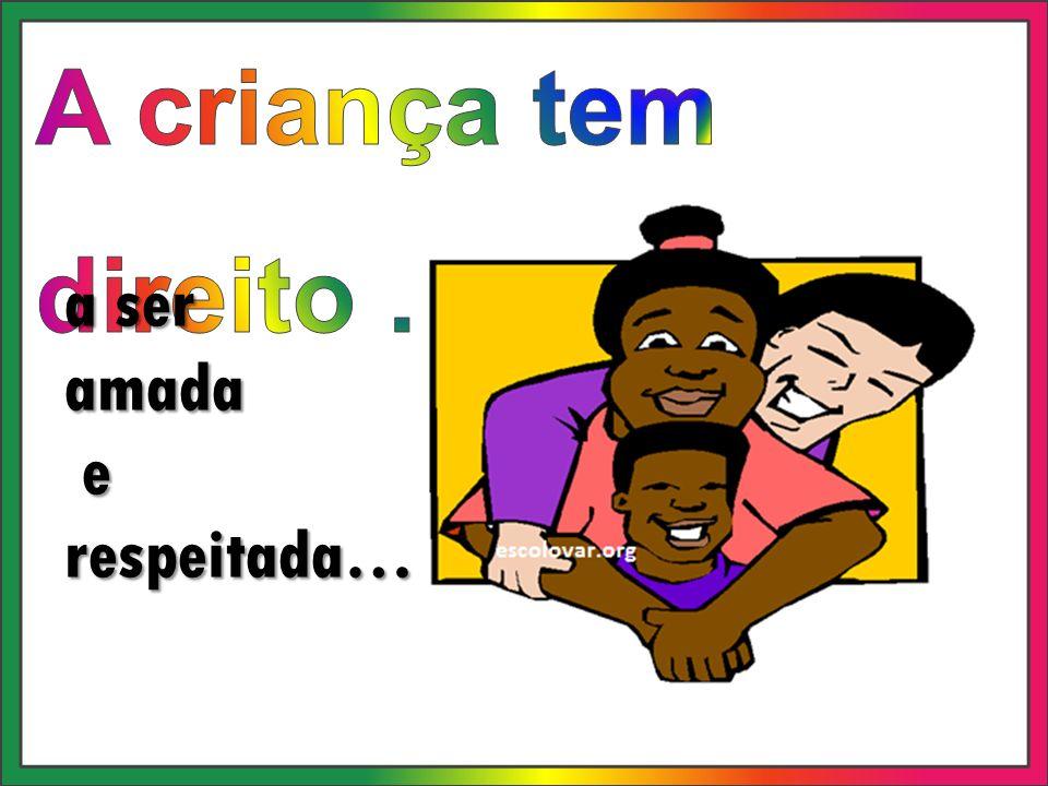 A criança tem direito … a ser amada e respeitada…