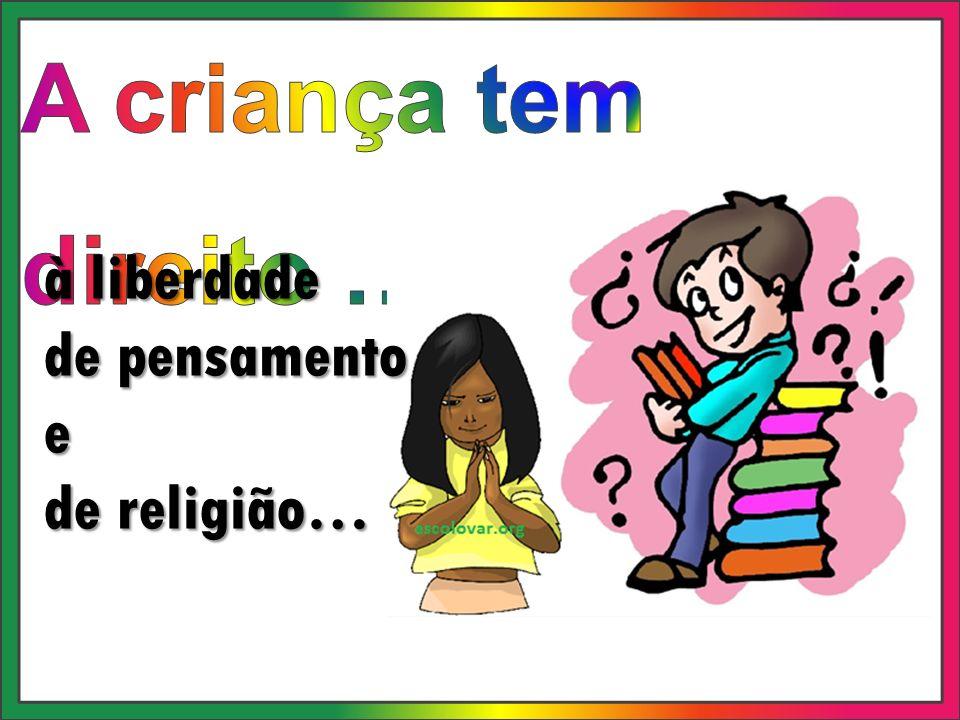 A criança tem direito … à liberdade de pensamento e de religião…