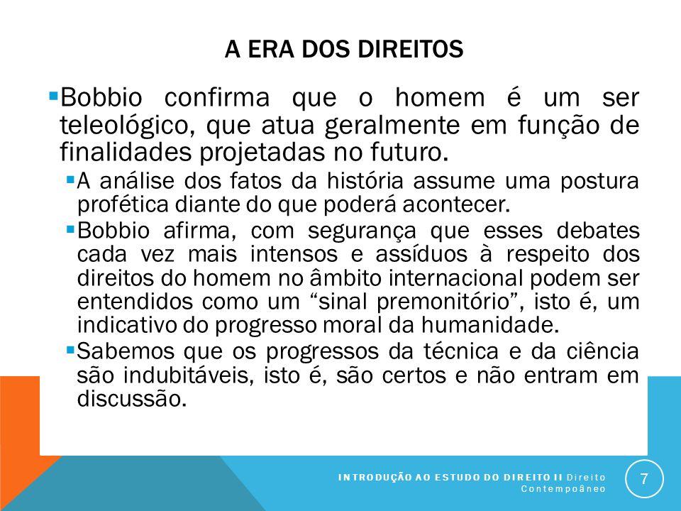 A Era dos Direitos Bobbio confirma que o homem é um ser teleológico, que atua geralmente em função de finalidades projetadas no futuro.