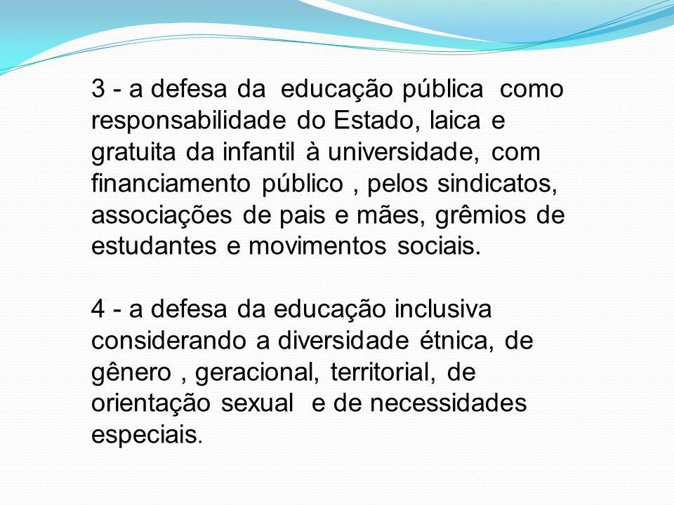 3 - a defesa da educação pública como responsabilidade do Estado, laica e gratuita da infantil à universidade, com financiamento público , pelos sindicatos, associações de pais e mães, grêmios de estudantes e movimentos sociais.
