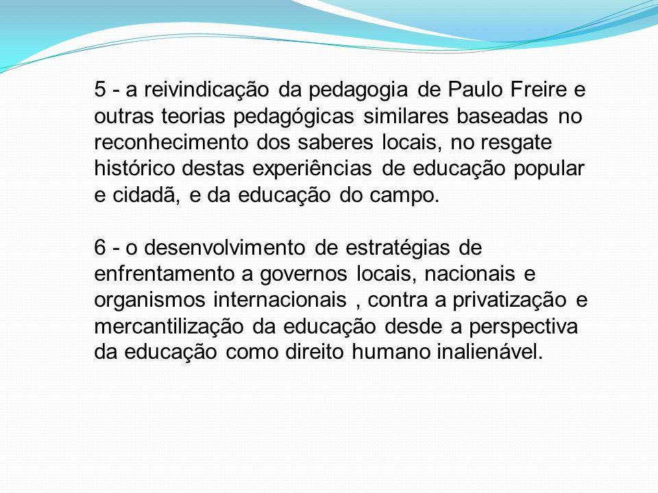 5 - a reivindicação da pedagogia de Paulo Freire e outras teorias pedagógicas similares baseadas no reconhecimento dos saberes locais, no resgate histórico destas experiências de educação popular e cidadã, e da educação do campo.