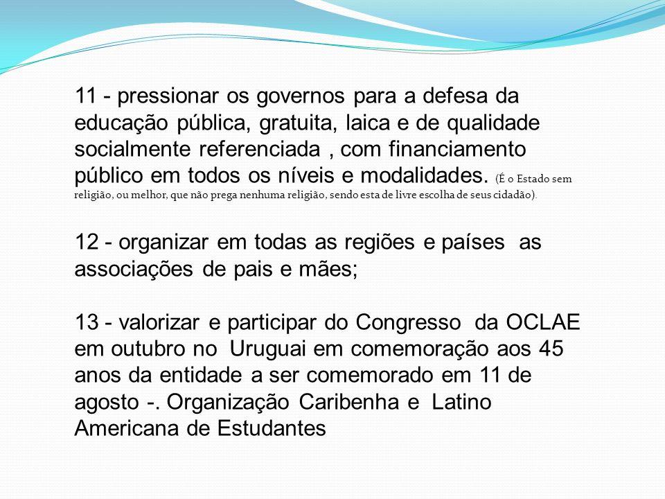 11 - pressionar os governos para a defesa da educação pública, gratuita, laica e de qualidade socialmente referenciada , com financiamento público em todos os níveis e modalidades.