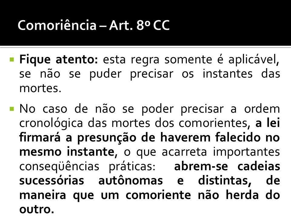 Comoriência – Art. 8º CC Fique atento: esta regra somente é aplicável, se não se puder precisar os instantes das mortes.