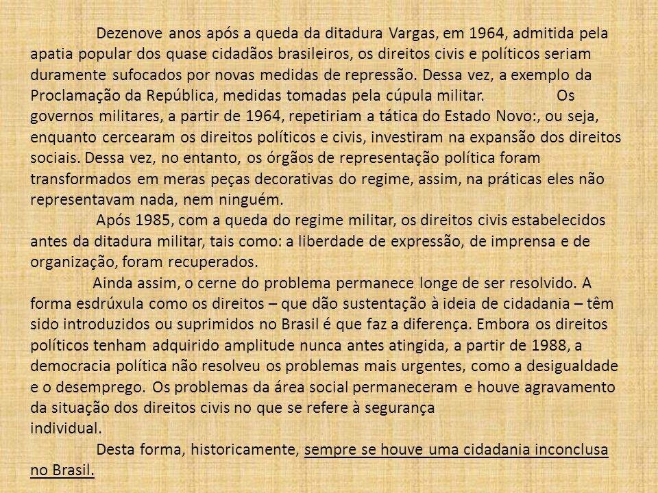 Dezenove anos após a queda da ditadura Vargas, em 1964, admitida pela apatia popular dos quase cidadãos brasileiros, os direitos civis e políticos seriam duramente sufocados por novas medidas de repressão. Dessa vez, a exemplo da Proclamação da República, medidas tomadas pela cúpula militar. Os governos militares, a partir de 1964, repetiriam a tática do Estado Novo:, ou seja, enquanto cercearam os direitos políticos e civis, investiram na expansão dos direitos sociais. Dessa vez, no entanto, os órgãos de representação política foram transformados em meras peças decorativas do regime, assim, na práticas eles não representavam nada, nem ninguém.