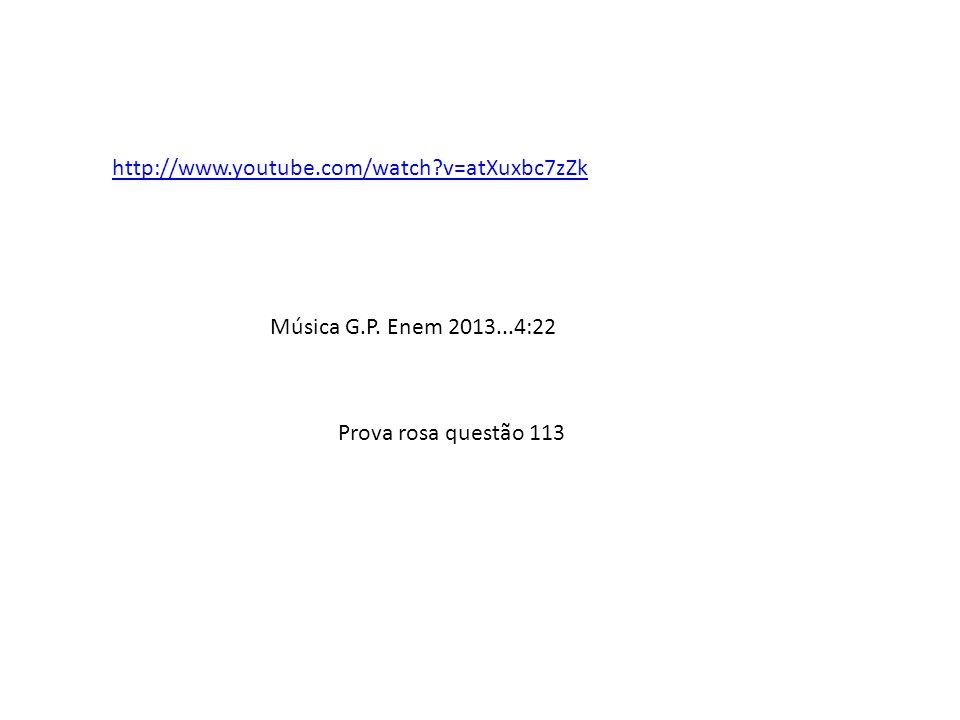 http://www.youtube.com/watch v=atXuxbc7zZk Música G.P. Enem 2013...4:22 Prova rosa questão 113
