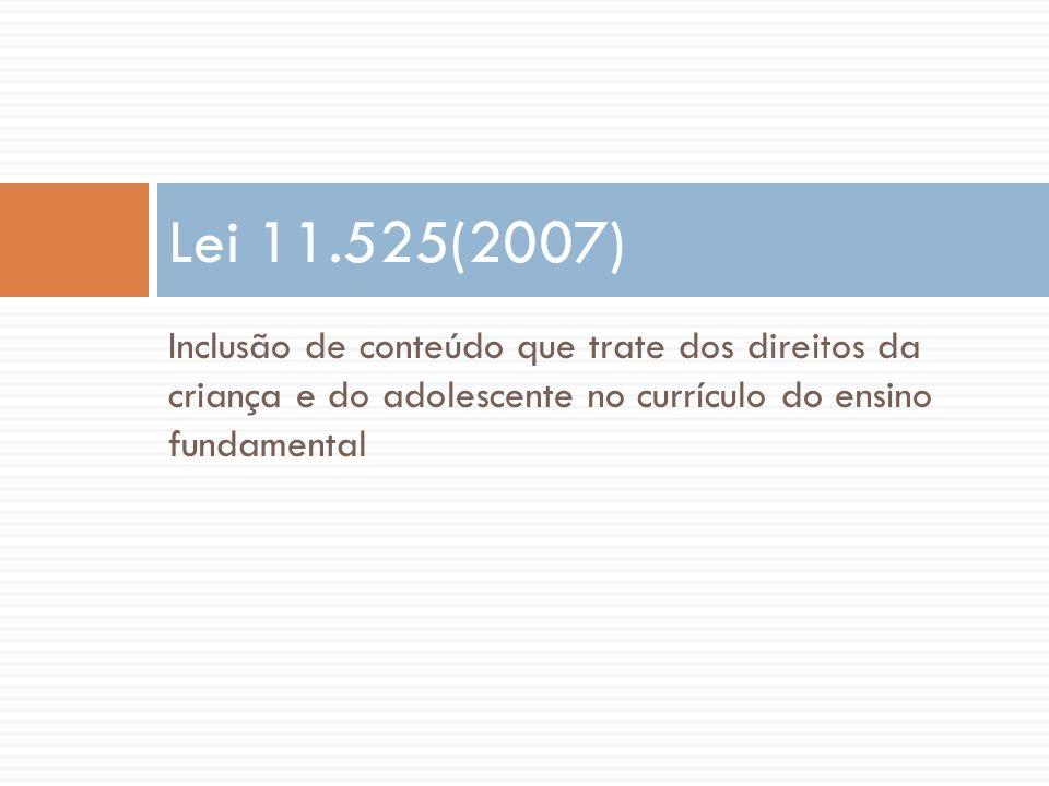Lei 11.525(2007) Inclusão de conteúdo que trate dos direitos da criança e do adolescente no currículo do ensino fundamental.