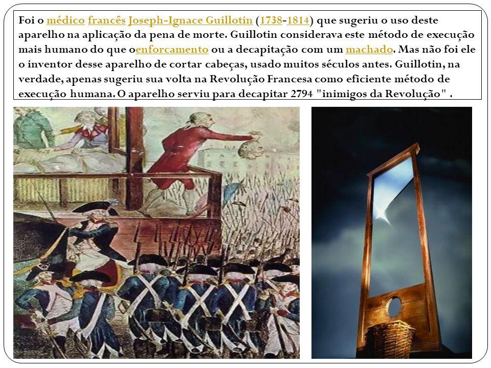 Foi o médico francês Joseph-Ignace Guillotin (1738-1814) que sugeriu o uso deste aparelho na aplicação da pena de morte.