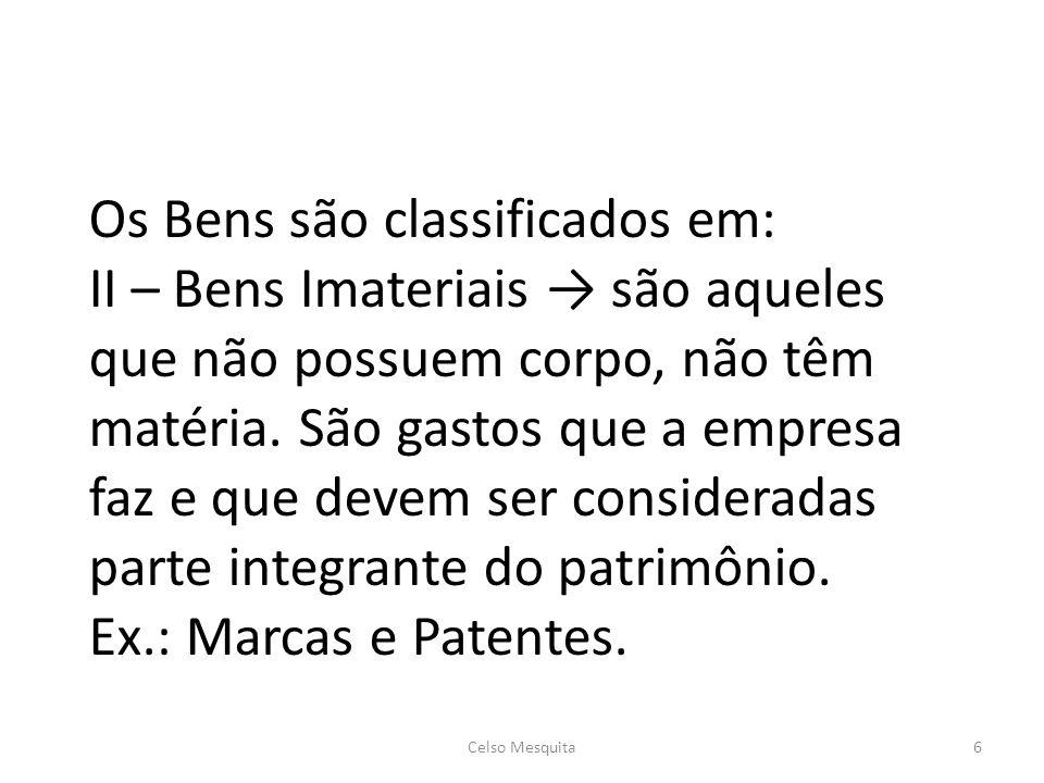 Os Bens são classificados em: II – Bens Imateriais → são aqueles que não possuem corpo, não têm matéria. São gastos que a empresa faz e que devem ser consideradas parte integrante do patrimônio. Ex.: Marcas e Patentes.