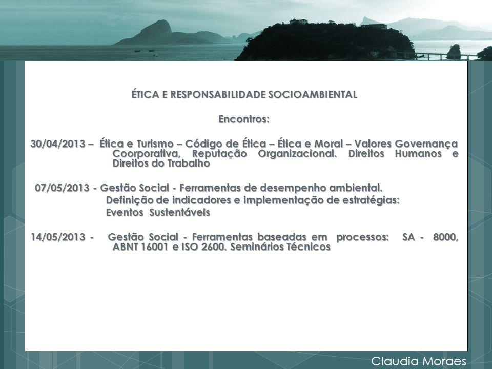 ÉTICA E RESPONSABILIDADE SOCIOAMBIENTAL Encontros: 30/04/2013 – Ética e Turismo – Código de Ética – Ética e Moral – Valores Governança Coorporativa, Reputação Organizacional. Direitos Humanos e Direitos do Trabalho 07/05/2013 - Gestão Social - Ferramentas de desempenho ambiental. Definição de indicadores e implementação de estratégias: Eventos Sustentáveis 14/05/2013 - Gestão Social - Ferramentas baseadas em processos: SA - 8000, ABNT 16001 e ISO 2600. Seminários Técnicos