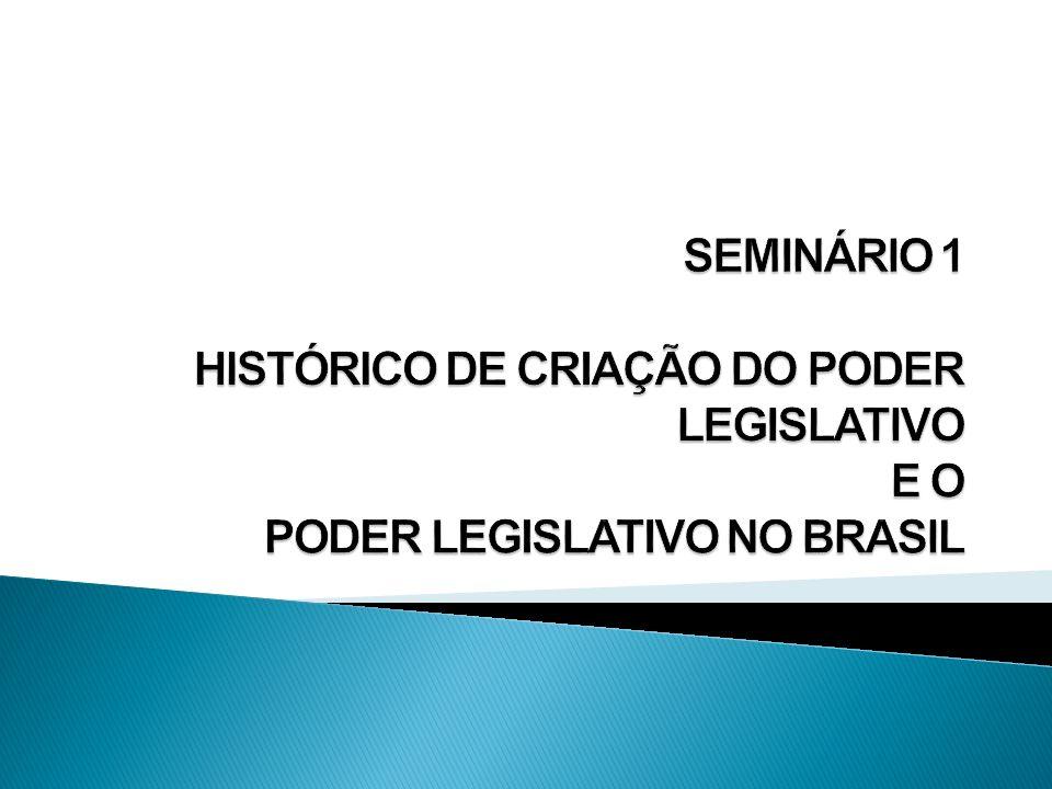 SEMINÁRIO 1 HISTÓRICO DE CRIAÇÃO DO PODER LEGISLATIVO E O PODER LEGISLATIVO NO BRASIL