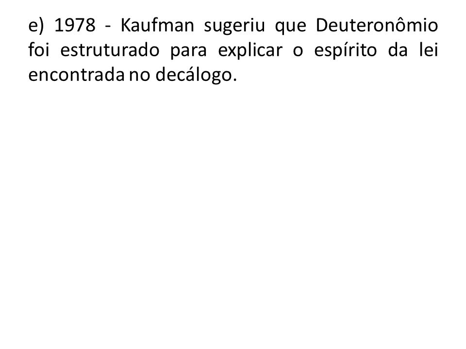 e) 1978 - Kaufman sugeriu que Deuteronômio foi estruturado para explicar o espírito da lei encontrada no decálogo.