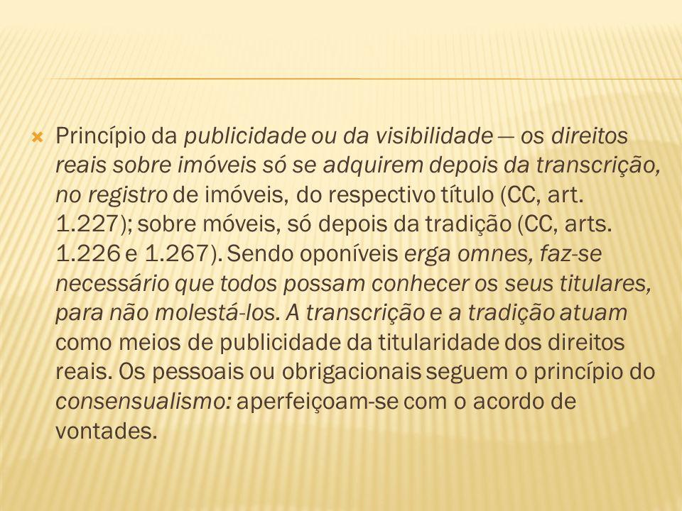 Princípio da publicidade ou da visibilidade — os direitos reais sobre imóveis só se adquirem depois da transcrição, no registro de imóveis, do respectivo título (CC, art.