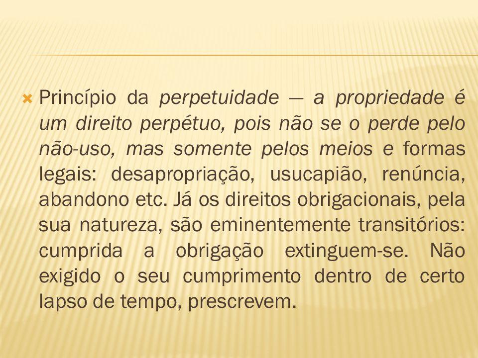 Princípio da perpetuidade — a propriedade é um direito perpétuo, pois não se o perde pelo não-uso, mas somente pelos meios e formas legais: desapropriação, usucapião, renúncia, abandono etc.