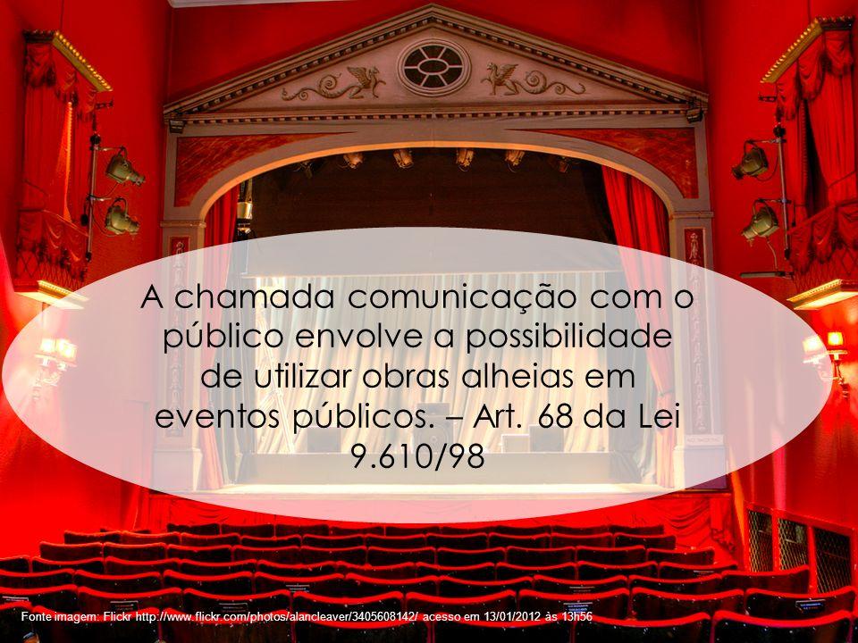 A chamada comunicação com o público envolve a possibilidade de utilizar obras alheias em eventos públicos. – Art. 68 da Lei 9.610/98
