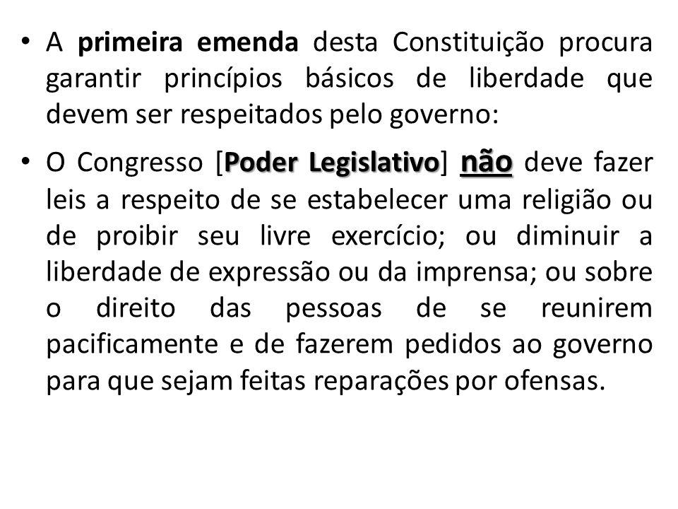 A primeira emenda desta Constituição procura garantir princípios básicos de liberdade que devem ser respeitados pelo governo: