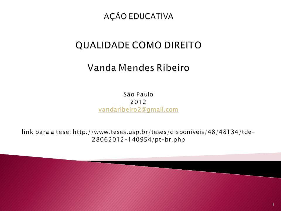 AÇÃO EDUCATIVA QUALIDADE COMO DIREITO Vanda Mendes Ribeiro São Paulo 2012 vandaribeiro2@gmail.com link para a tese: http://www.teses.usp.br/teses/disponiveis/48/48134/tde-28062012-140954/pt-br.php
