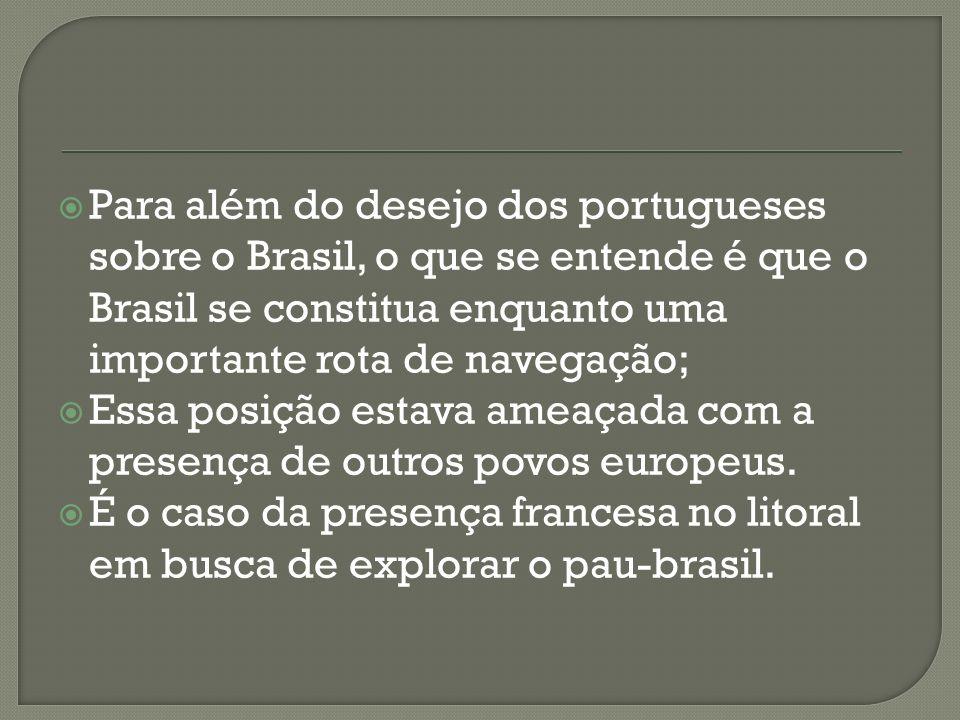 Para além do desejo dos portugueses sobre o Brasil, o que se entende é que o Brasil se constitua enquanto uma importante rota de navegação;