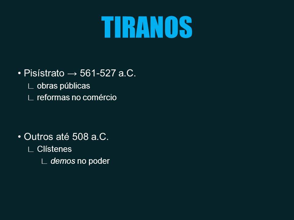 TIRANOS • Pisístrato → 561-527 a.C. • Outros até 508 a.C.