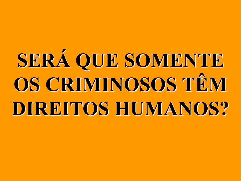 SERÁ QUE SOMENTE OS CRIMINOSOS TÊM DIREITOS HUMANOS