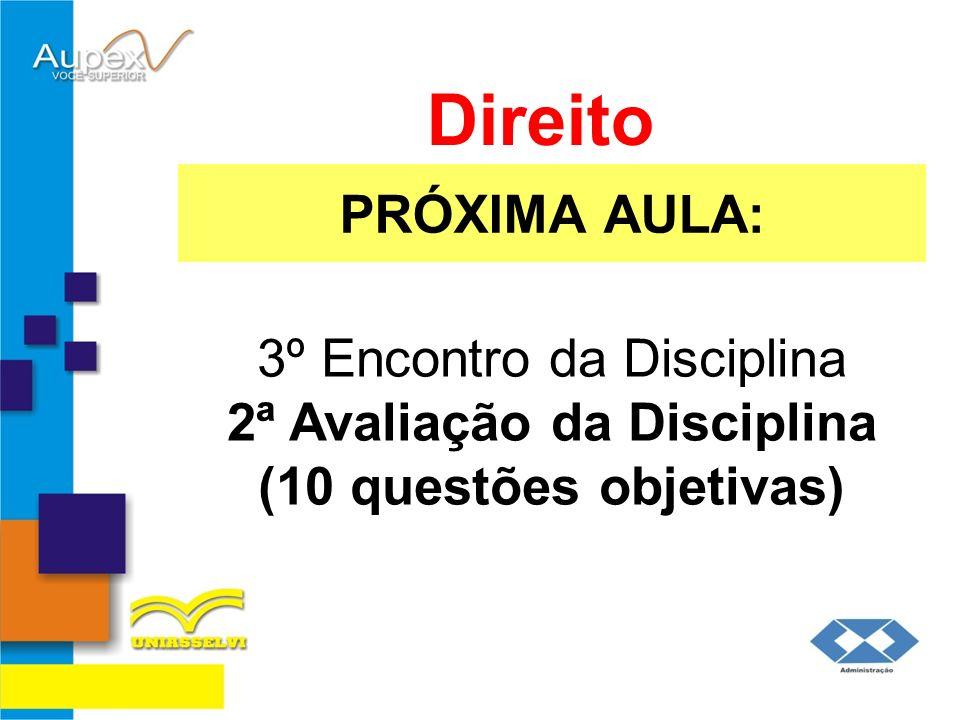 Direito PRÓXIMA AULA: 3º Encontro da Disciplina 2ª Avaliação da Disciplina (10 questões objetivas)