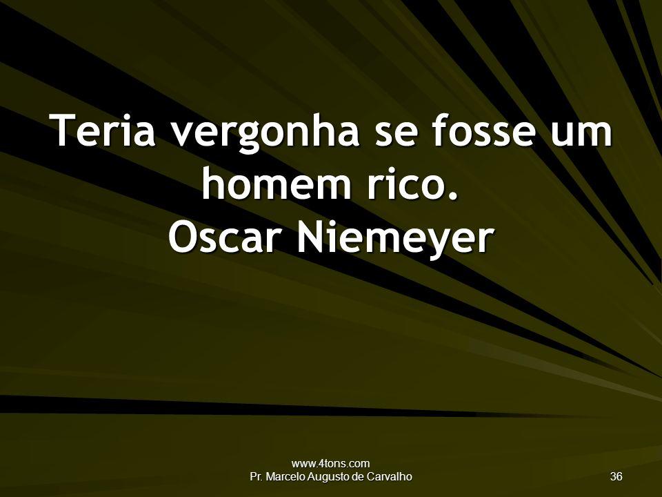 Teria vergonha se fosse um homem rico. Oscar Niemeyer