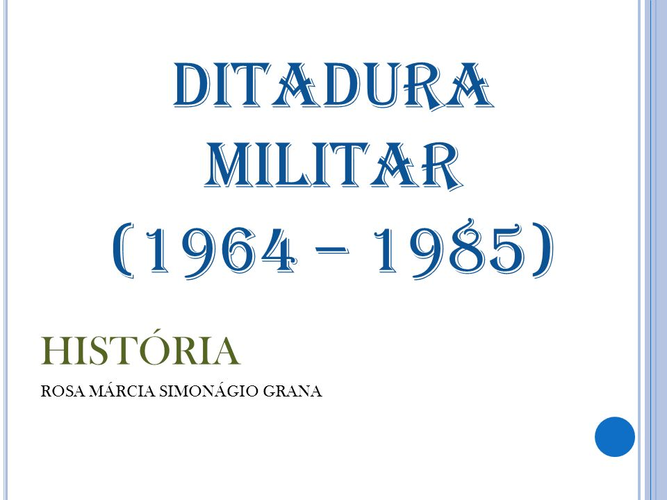 DITADURA MILITAR (1964 – 1985) HISTÓRIA ROSA MÁRCIA SIMONÁGIO GRANA