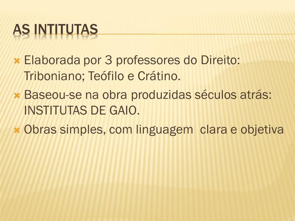 As intitutas Elaborada por 3 professores do Direito: Triboniano; Teófilo e Crátino. Baseou-se na obra produzidas séculos atrás: INSTITUTAS DE GAIO.