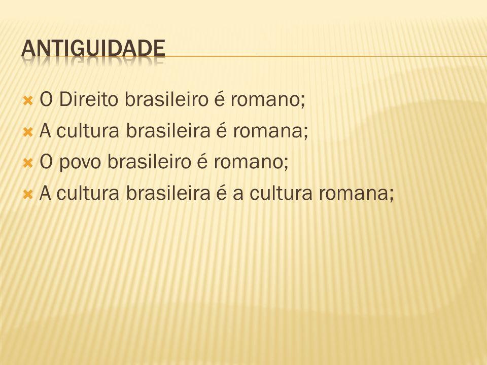 antiguidade O Direito brasileiro é romano;