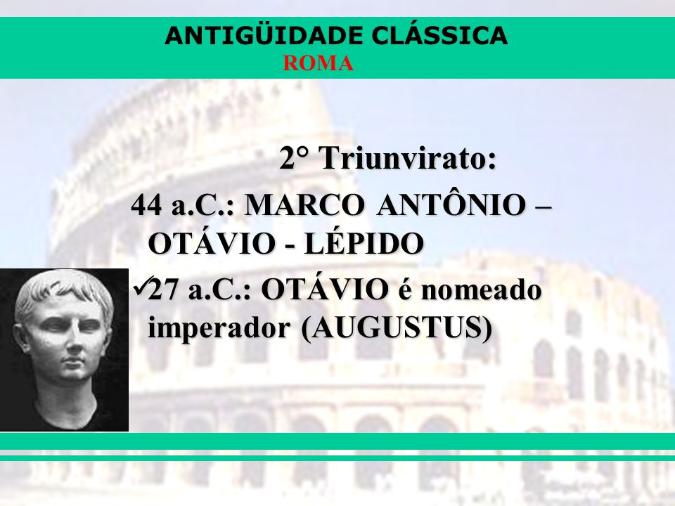 2° Triunvirato: 44 a.C.: MARCO ANTÔNIO – OTÁVIO - LÉPIDO