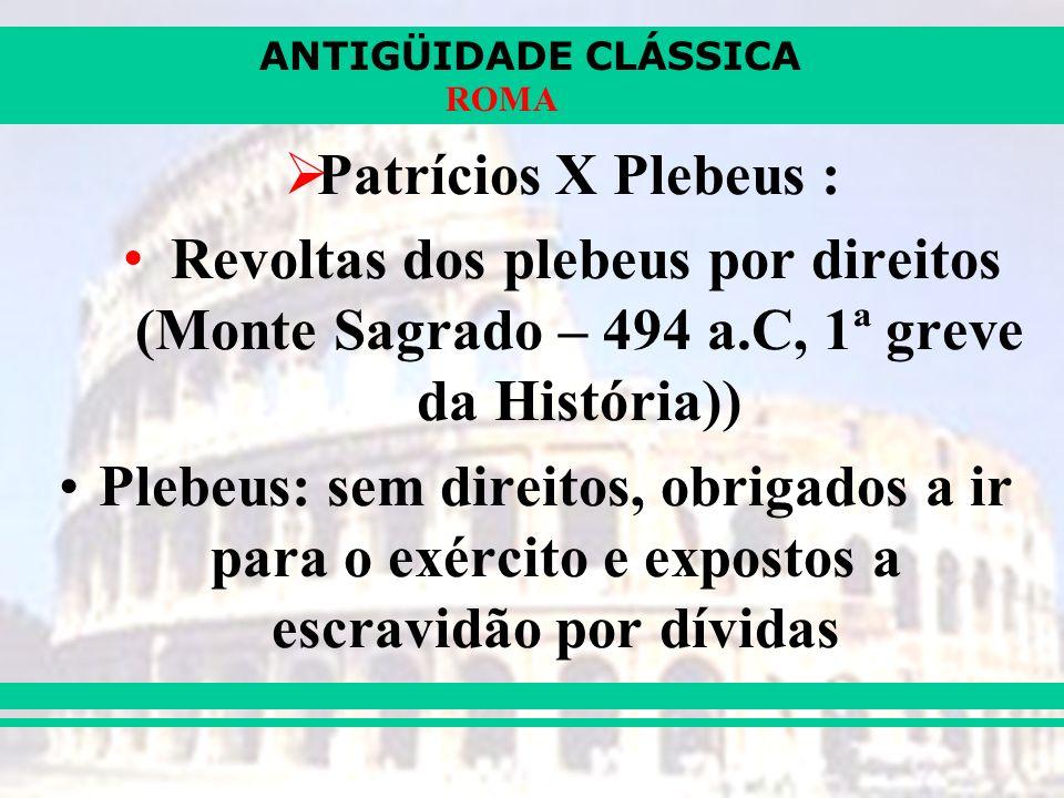 Patrícios X Plebeus : Revoltas dos plebeus por direitos (Monte Sagrado – 494 a.C, 1ª greve da História))