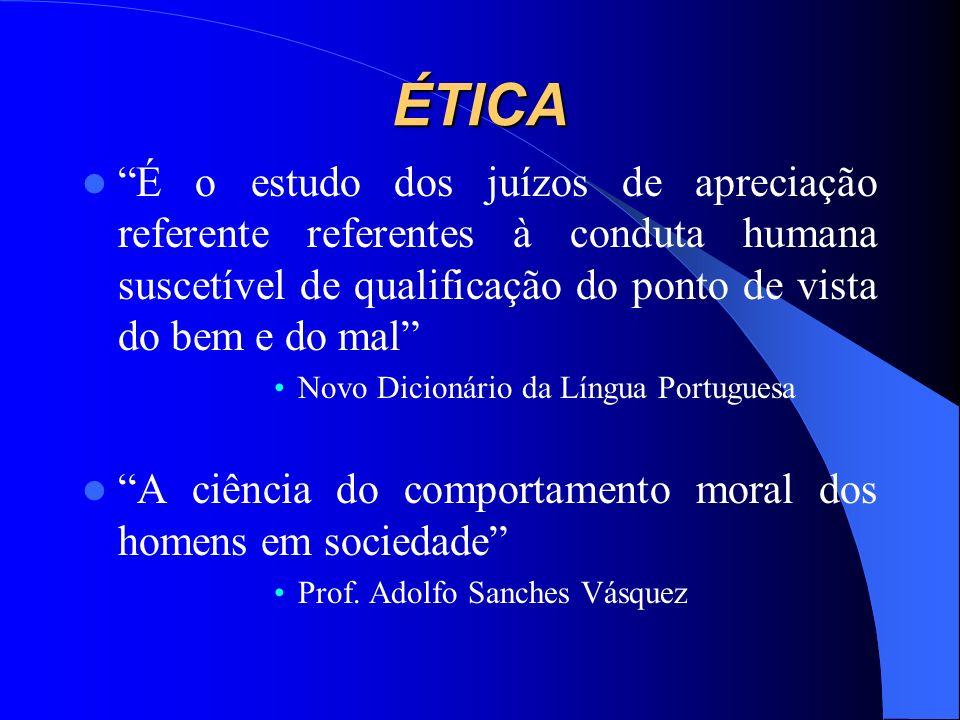 ÉTICA É o estudo dos juízos de apreciação referente referentes à conduta humana suscetível de qualificação do ponto de vista do bem e do mal