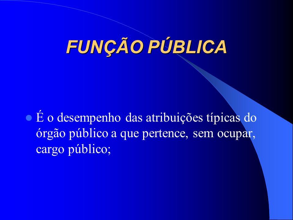FUNÇÃO PÚBLICA É o desempenho das atribuições típicas do órgão público a que pertence, sem ocupar, cargo público;