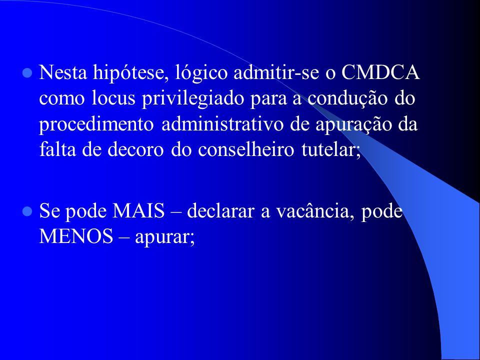 Nesta hipótese, lógico admitir-se o CMDCA como locus privilegiado para a condução do procedimento administrativo de apuração da falta de decoro do conselheiro tutelar;