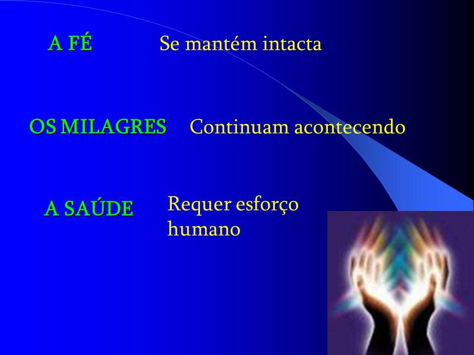 A FÉ Se mantém intacta OS MILAGRES Continuam acontecendo Requer esforço humano A SAÚDE
