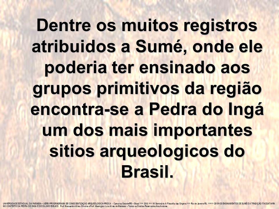 Dentre os muitos registros atribuidos a Sumé, onde ele poderia ter ensinado aos grupos primitivos da região encontra-se a Pedra do Ingá um dos mais importantes sitios arqueologicos do Brasil.